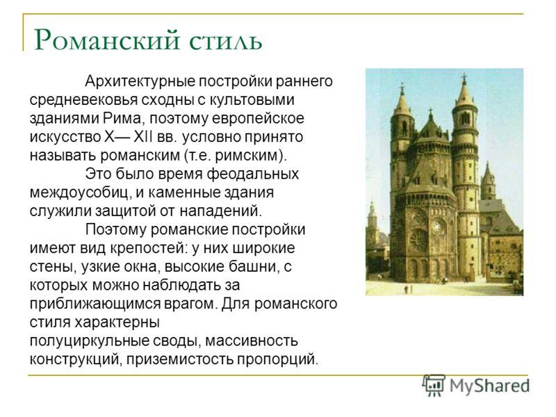Романский стиль Архитектурные постройки раннего средневековья сходны с культовыми зданиями Рима, поэтому европейское искусство X XII вв. условно принято называть романским (т.е. римским). Это было время феодальных междоусобиц, и каменные здания служи