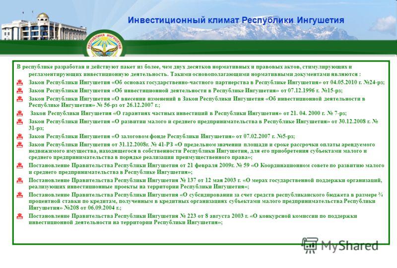 Инвестиционный климат Республики Ингушетия В республике разработан и действуют пакет из более, чем двух десятков нормативных и правовых актов, стимулирующих и регламентирующих инвестиционную деятельность. Такими основополагающими нормативными докумен