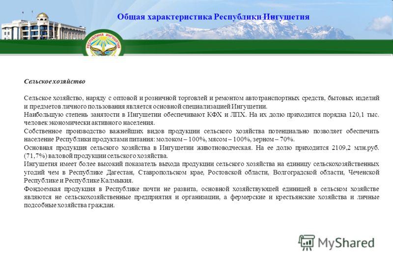 Сельское хозяйство Сельское хозяйство, наряду с оптовой и розничной торговлей и ремонтом автотранспортных средств, бытовых изделий и предметов личного пользования является основной специализацией Ингушетии. Наибольшую степень занятости в Ингушетии об