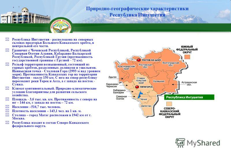 Республика Ингушетия - расположена на северных склонах предгорья Большого Кавказского хребта, в центральной его части. Граничит с Чеченской Республикой, Республикой Северная Осетия-Алания, Кабардино-Балкарской Республикой, Республикой Грузия (протяже