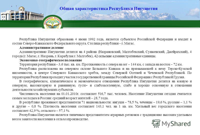 Республика Ингушетия образована 4 июня 1992 года, является субъектом Российской Федерации и входит в состав Северо-Кавказского Федерального округа. Столица республики – г. Магас. Административное деление 42 сельские Административно Ингушетия делится