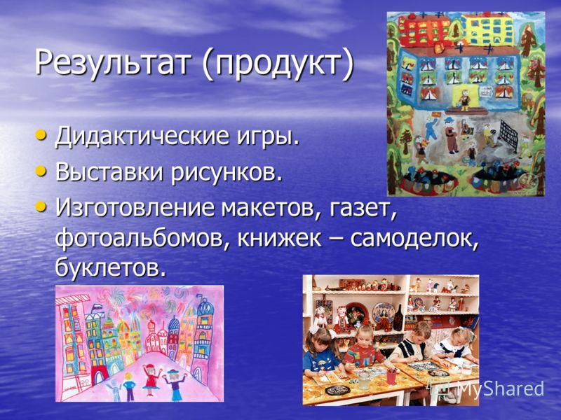 Результат (продукт) Дидактические игры. Дидактические игры. Выставки рисунков. Выставки рисунков. Изготовление макетов, газет, фотоальбомов, книжек – самоделок, буклетов. Изготовление макетов, газет, фотоальбомов, книжек – самоделок, буклетов.