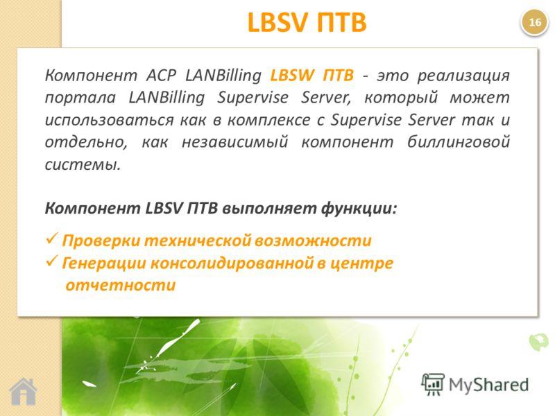 LBSV ПТВ Компонент АСР LANBilling LBSW ПТВ - это реализация портала LANBilling Supervise Server, который может использоваться как в комплексе с Supervise Server так и отдельно, как независимый компонент биллинговой системы. Компонент LBSV ПТВ выполня