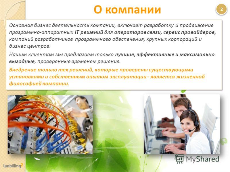 О компании Основная бизнес деятельность компании, включает разработку и продвижение программно-аппаратных IT решений для операторов связи, сервис провайдеров, компаний разработчиков программного обеспечения, крупных корпораций и бизнес центров. Нашим