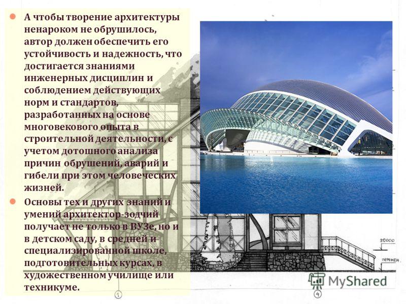 А чтобы творение архитектуры ненароком не обрушилось, автор должен обеспечить его устойчивость и надежность, что достигается знаниями инженерных дисциплин и соблюдением действующих норм и стандартов, разработанных на основе многовекового опыта в стро