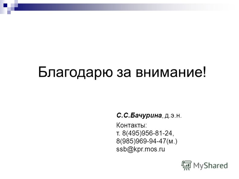 Благодарю за внимание! С.С.Бачурина, д.э.н. Контакты: т. 8(495)956-81-24, 8(985)969-94-47(м.) ssb@kpr.mos.ru