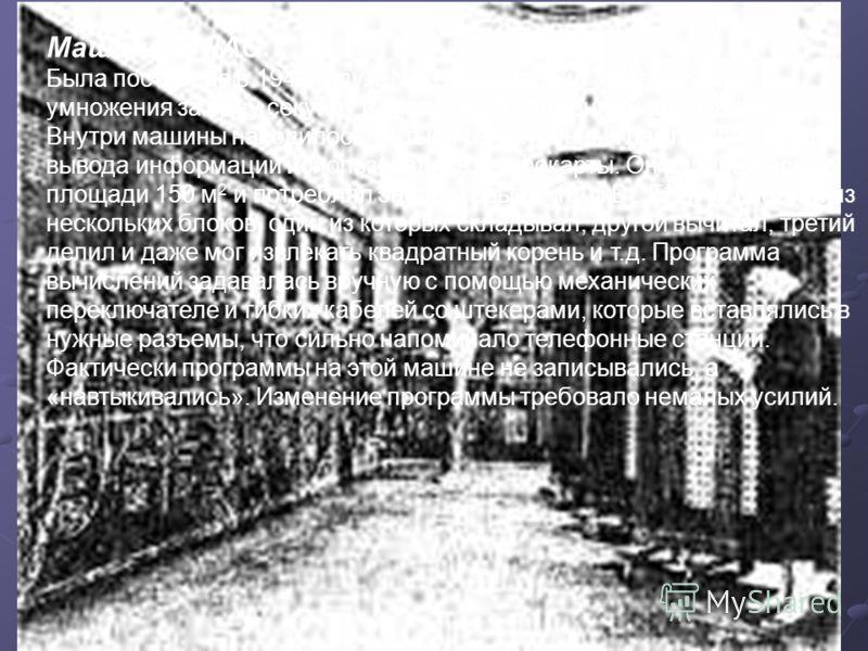 Машина ENIAC Была построена в 1942 году. ENIAC производил 300 операций умножения за одну секунду и около 5000 сложений и вычитаний. Внутри машины находилось 18 тысяч электронных ламп, а для ввода- вывода информации использовались перфокарты. Он разме
