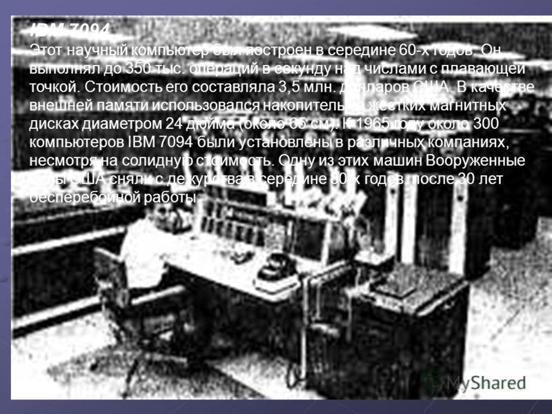 IBM 7094 Этот научный компьютер был построен в середине 60-х годов. Он выполнял до 350 тыс. операций в секунду над числами с плавающей точкой. Стоимость его составляла 3,5 млн. долларов США. В качестве внешней памяти использовался накопитель на жестк