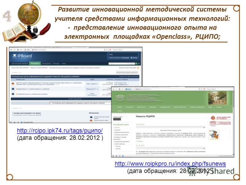 Развитие инновационной методической системы учителя средствами информационных технологий: - представление инновационного опыта на электронных площадках «Openclass», РЦИПО; http://rcipo.ipk74.ru/tags/рципо/ (дата обращения: 28.02.2012 ) http://www.roi