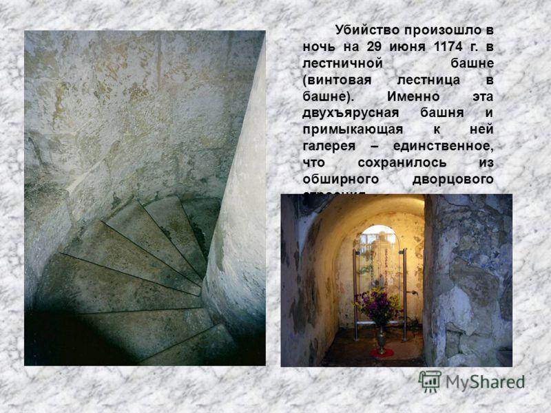 Убийство произошло в ночь на 29 июня 1174 г. в лестничной башне (винтовая лестница в башне). Именно эта двухъярусная башня и примыкающая к ней галерея – единственное, что сохранилось из обширного дворцового строения.