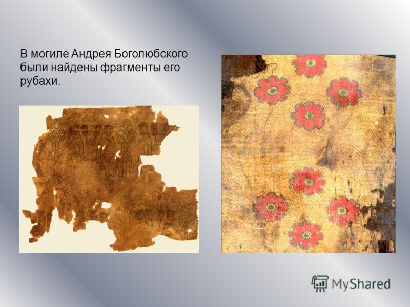 В могиле Андрея Боголюбского были найдены фрагменты его рубахи.