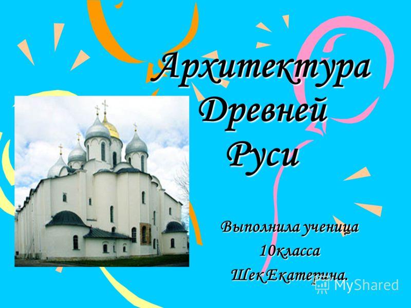Архитектура Древней Руси Выполнила ученица 10класса Шек Екатерина.