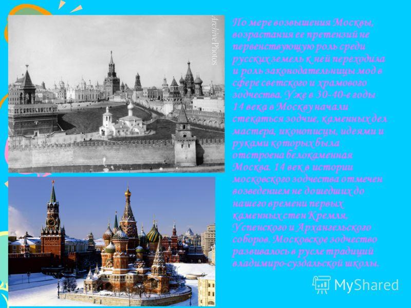 По мере возвышения Москвы, возрастания ее претензий не первенствующую роль среди русских земель к ней переходила и роль законодательницы мод в сфере светского и храмового зодчества. Уже в 30-40-е годы 14 века в Москву начали стекаться зодчие, каменны