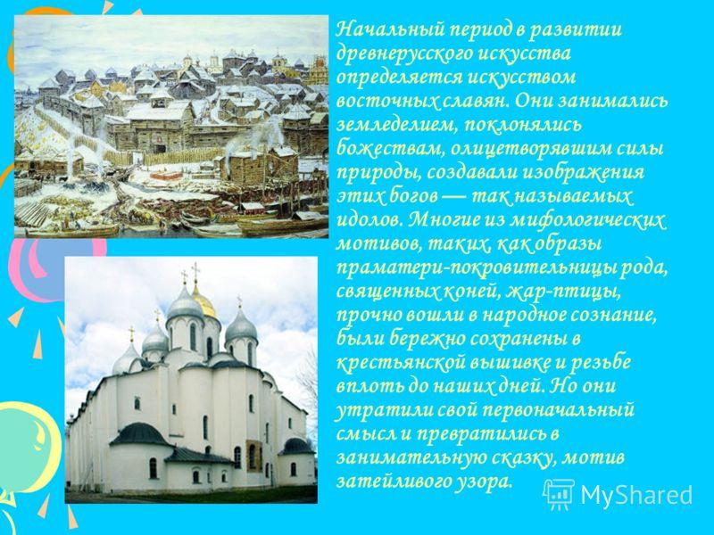Начальный период в развитии древнерусского искусства определяется искусством восточных славян. Они занимались земледелием, поклонялись божествам, олицетворявшим силы природы, создавали изображения этих богов так называемых идолов. Многие из мифологич