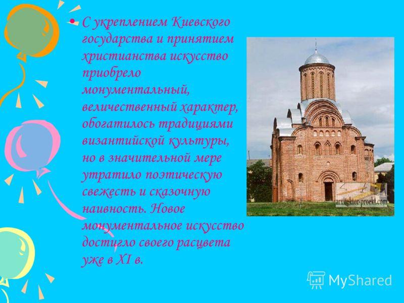 С укреплением Киевского государства и принятием христианства искусство приобрело монументальный, величественный характер, обогатилось традициями византийской культуры, но в значительной мере утратило поэтическую свежесть и сказочную наивность. Новое
