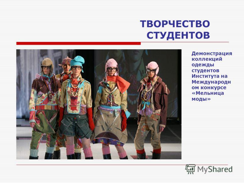ТВОРЧЕСТВО СТУДЕНТОВ Демонстрация коллекций одежды студентов Института на Международн ом конкурсе «Мельница моды»