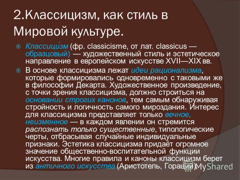 2.Классицизм, как стиль в Мировой культуре. Классици́зм (фр. classicisme, от лат. classicus образцовый) художественный стиль и эстетическое направление в европейском искусстве XVIIXIX вв. В основе классицизма лежат идеи рационализма, которые формиров