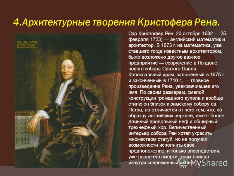 4.Архитектурные творения Кристофера Рена. Сэр Кри́стофер Рен 20 октября 1632 25 февраля 1723) английский математик и архитектор. В 1673 г. на математика, уже ставшего тогда известным архитектором, было возложено другое важное предприятие сооружение в