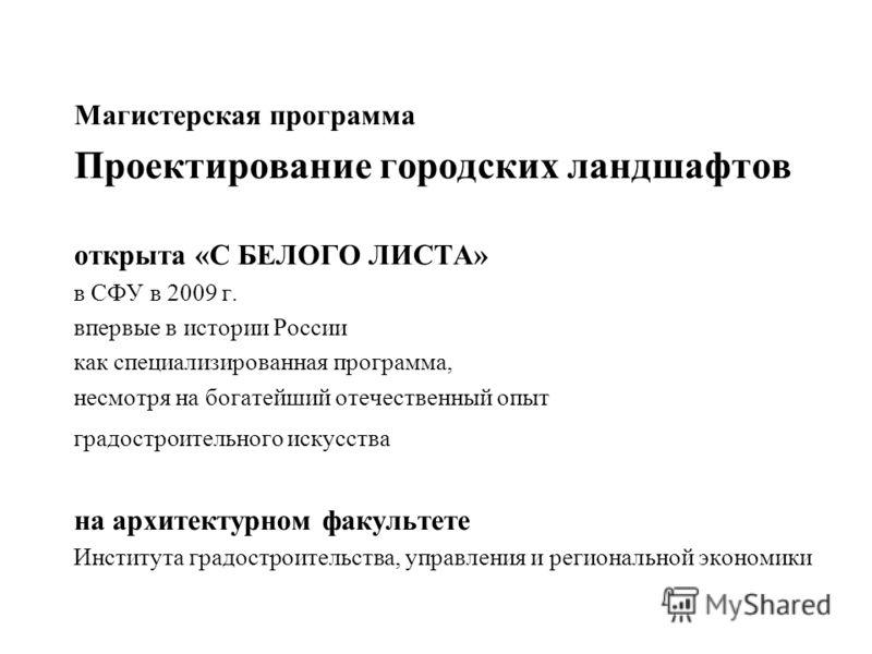 Магистерская программа Проектирование городских ландшафтов открыта «С БЕЛОГО ЛИСТА» в СФУ в 2009 г. впервые в истории России как специализированная программа, несмотря на богатейший отечественный опыт градостроительного искусства на архитектурном фак