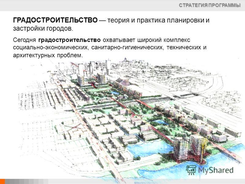 ГРАДОСТРОИТЕЛЬСТВО теория и практика планировки и застройки городов. Сегодня градостроительство охватывает широкий комплекс социально-экономических, санитарно-гигиенических, технических и архитектурных проблем. СТРАТЕГИЯ ПРОГРАММЫ