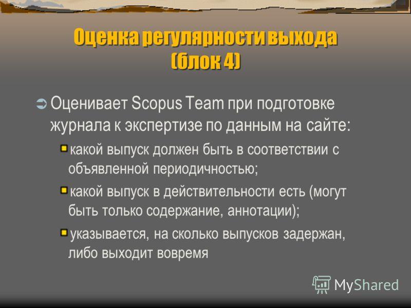 Оценка регулярности выхода (блок 4) Оценивает Scopus Team при подготовке журнала к экспертизе по данным на сайте: какой выпуск должен быть в соответствии с объявленной периодичностью; какой выпуск в действительности есть (могут быть только содержание