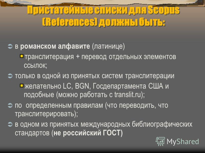 Пристатейные списки для Scopus (References) должны быть: в романском алфавите (латинице) транслитерация + перевод отдельных элементов ссылок; только в одной из принятых систем транслитерации желательно LC, BGN, Госдепартамента США и подобные (можно р
