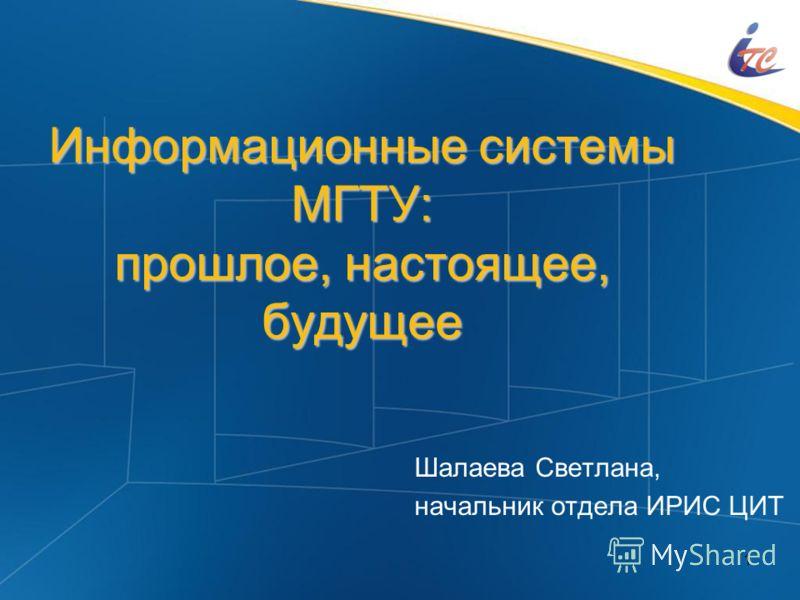 1 Информационные системы МГТУ: прошлое, настоящее, будущее Шалаева Светлана, начальник отдела ИРИС ЦИТ