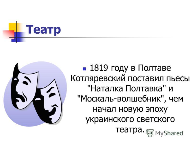 Театр 1819 году в Полтаве Котляревский поставил пьесы Наталка Полтавка и Москаль-волшебник, чем начал новую эпоху украинского светского театра.