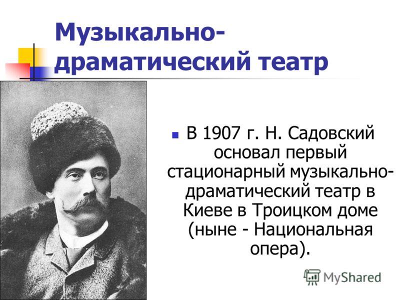 Музыкально- драматический театр В 1907 г. Н. Садовский основал первый стационарный музыкально- драматический театр в Киеве в Троицком доме (ныне - Национальная опера).