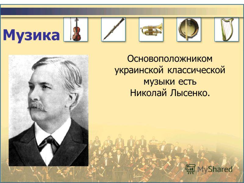 Музика Основоположником украинской классической музыки есть Николай Лысенко.