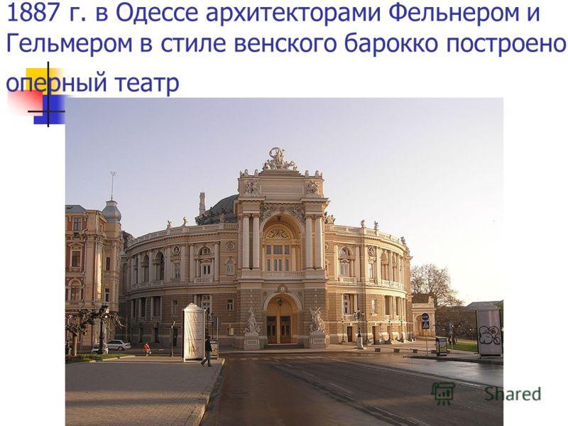 1887 г. в Одессе архитекторами Фельнером и Гельмером в стиле венского барокко построено оперный театр