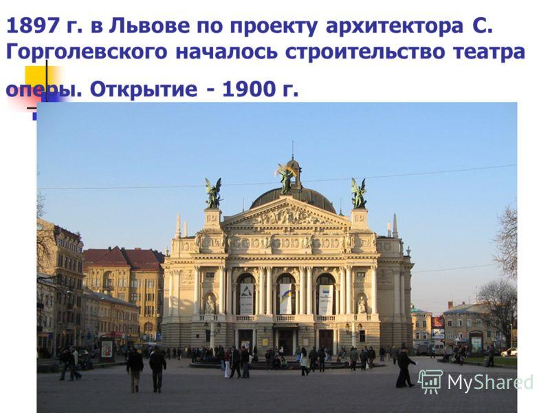 1897 г. в Львове по проекту архитектора С. Горголевского началось строительство театра оперы. Открытие - 1900 г.