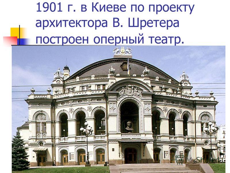 1901 г. в Киеве по проекту архитектора В. Шретера построен оперный театр.