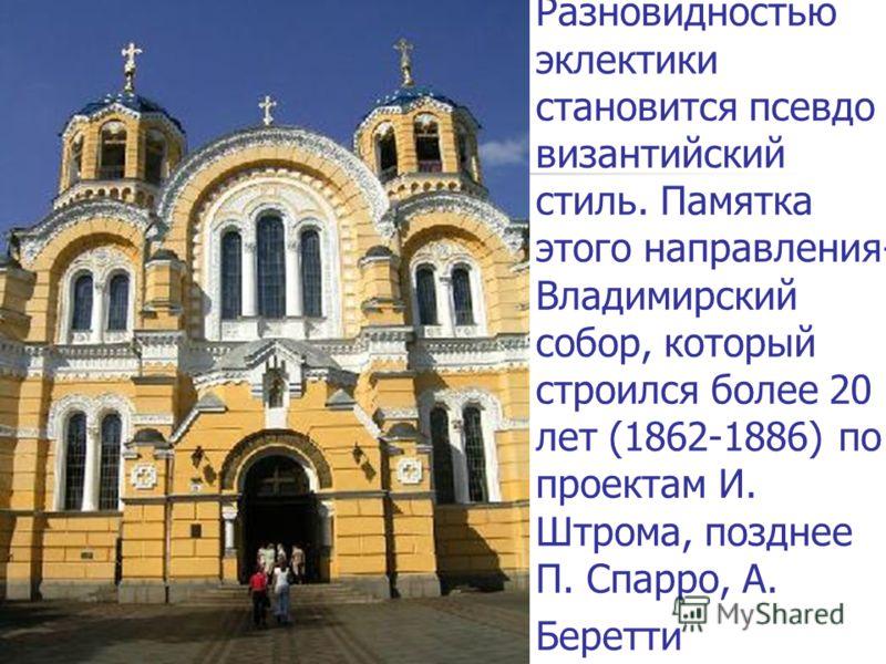 Разновидностью эклектики становится псевдо византийский стиль. Памятка этого направления- Владимирский собор, который строился более 20 лет (1862-1886) по проектам И. Штрома, позднее П. Спарро, А. Беретти