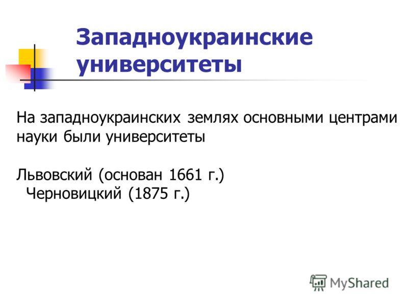 Западноукраинские университеты На западноукраинских землях основными центрами науки были университеты Львовский (основан 1661 г.) Черновицкий (1875 г.)