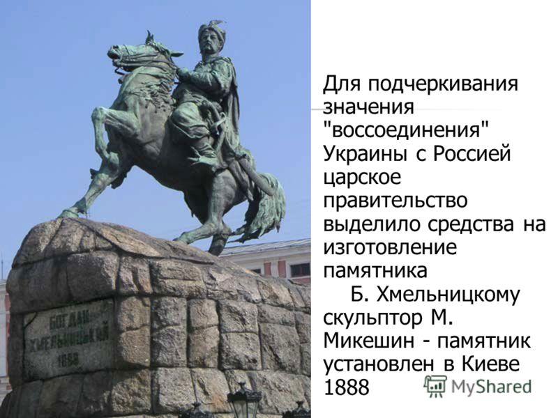 Для подчеркивания значения воссоединения Украины с Россией царское правительство выделило средства на изготовление памятника Б. Хмельницкому скульптор М. Микешин - памятник установлен в Киеве 1888