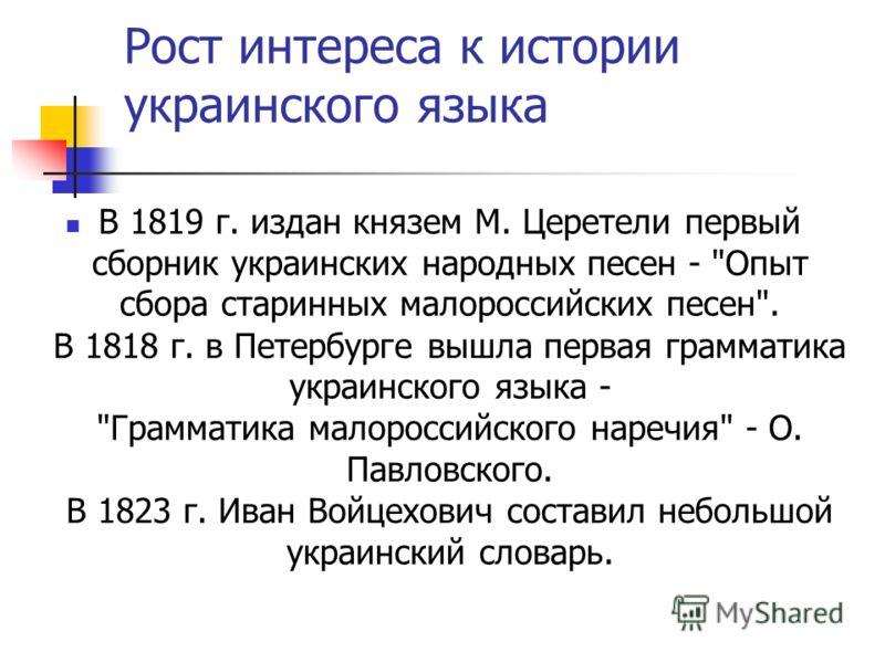 Рост интереса к истории украинского языка В 1819 г. издан князем М. Церетели первый сборник украинских народных песен -