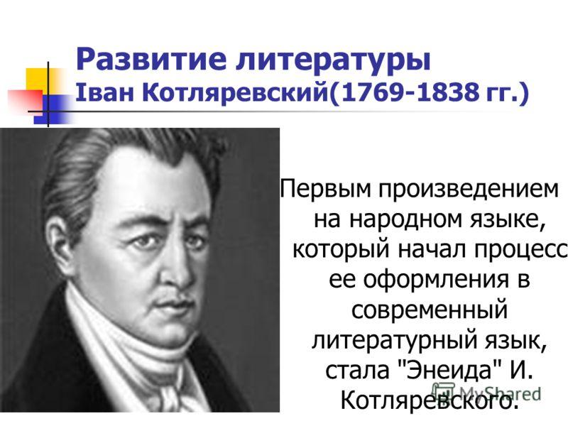 Развитие литературы Іван Котляревский(1769-1838 гг.) Первым произведением на народном языке, который начал процесс ее оформления в современный литературный язык, стала Энеида И. Котляревского.