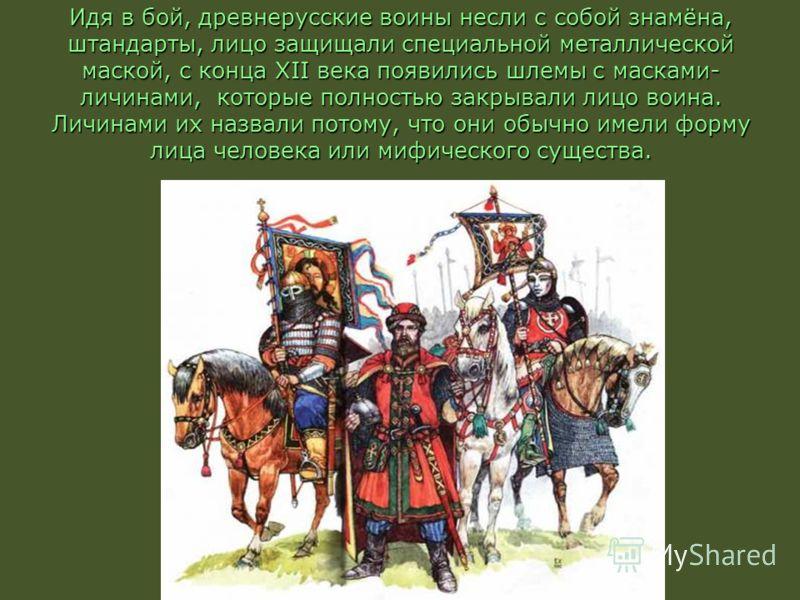 Идя в бой, древнерусские воины несли с собой знамёна, штандарты, лицо защищали специальной металлической маской, с конца ХII века появились шлемы с масками- личинами, которые полностью закрывали лицо воина. Личинами их назвали потому, что они обычно