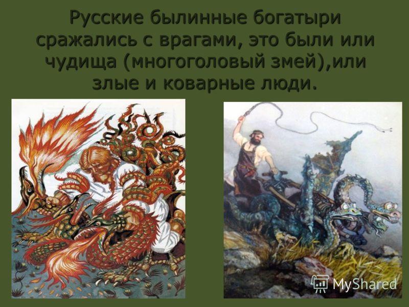 Русские былинные богатыри сражались с врагами, это были или чудища (многоголовый змей),или злые и коварные люди.