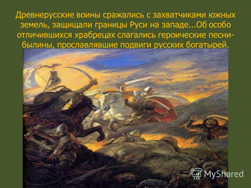 Древнерусские воины сражались с захватчиками южных земель, защищали границы Руси на западе...Об особо отличившихся храбрецах слагались героические песни- былины, прославлявшие подвиги русских богатырей.