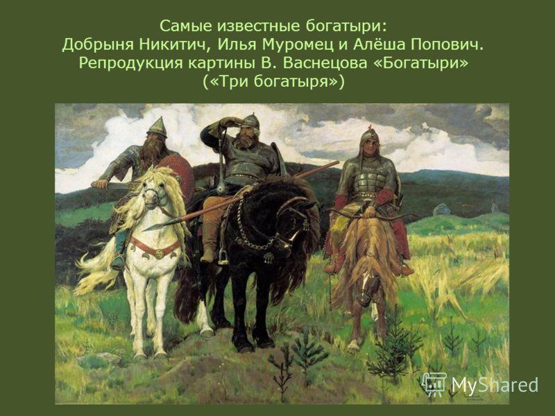 Самые известные богатыри: Добрыня Никитич, Илья Муромец и Алёша Попович. Репродукция картины В. Васнецова «Богатыри» («Три богатыря»)