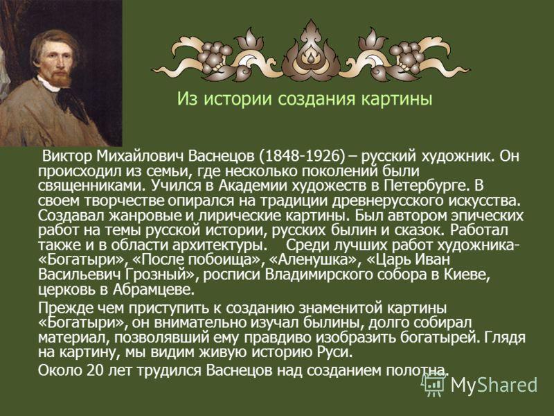 Из истории создания картины Виктор Михайлович Васнецов (1848-1926) – русский художник. Он происходил из семьи, где несколько поколений были священниками. Учился в Академии художеств в Петербурге. В своем творчестве опирался на традиции древнерусского