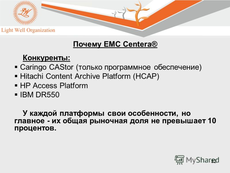 32 Конкуренты: Caringo CAStor (только программное обеспечение) Hitachi Content Archive Platform (HCAP) HP Access Platform IBM DR550 У каждой платформы свои особенности, но главное - их общая рыночная доля не превышает 10 процентов. Почему EMC Centera