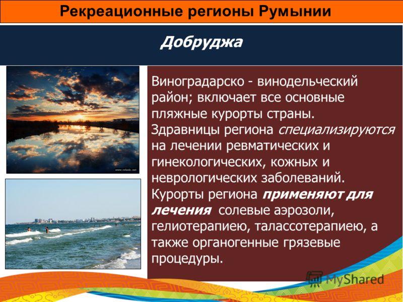 Добруджа Виноградарско - винодельческий район; включает все основные пляжные курорты страны. Здравницы региона специализируются на лечении ревматических и гинекологических, кожных и неврологических заболеваний. Курорты региона применяют для лечения с