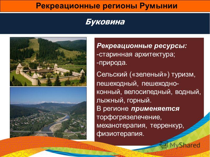 Буковина Рекреационные ресурсы: -старинная архитектура; -природа. Сельский («зеленый») туризм, пешеходный, пешеходно- конный, велосипедный, водный, лыжный, горный. В регионе применяется торфогрязелечение, механотерапия, терренкур, физиотерапия. Рекре