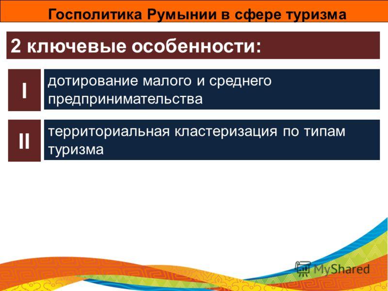 Госполитика Румынии в сфере туризма 2 ключевые особенности: дотирование малого и среднего предпринимательства I территориальная кластеризация по типам туризма II