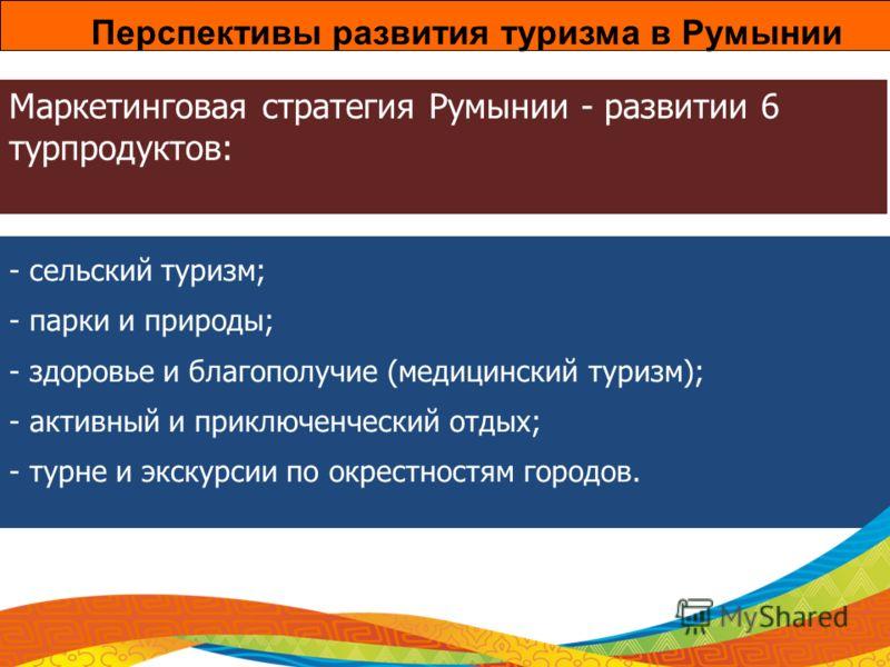 Маркетинговая стратегия Румынии - развитии 6 турпродуктов: - сельский туризм; - парки и природы; - здоровье и благополучие (медицинский туризм); - активный и приключенческий отдых; - турне и экскурсии по окрестностям городов. Перспективы развития тур