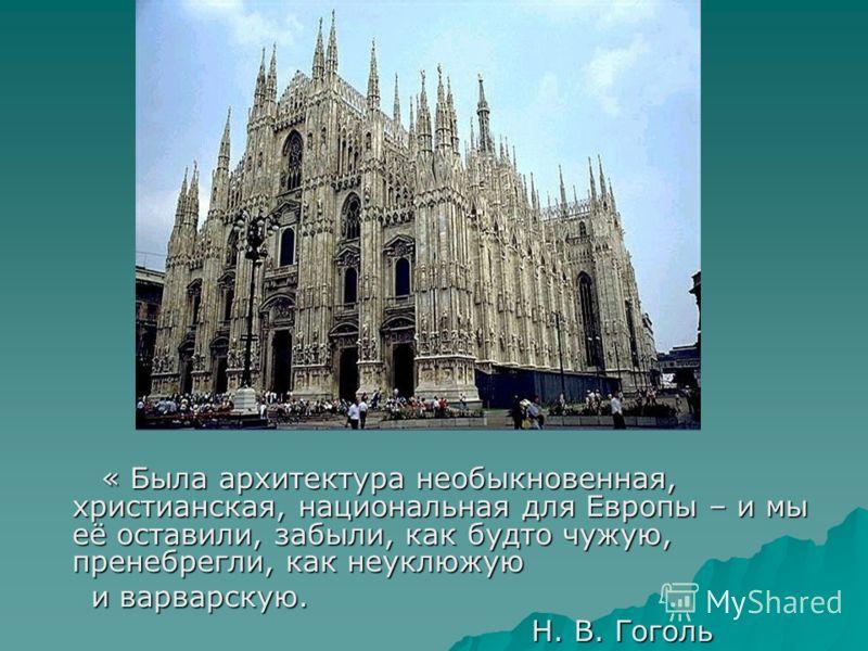 « Была архитектура необыкновенная, христианская, национальная для Европы – и мы её оставили, забыли, как будто чужую, пренебрегли, как неуклюжую « Была архитектура необыкновенная, христианская, национальная для Европы – и мы её оставили, забыли, как