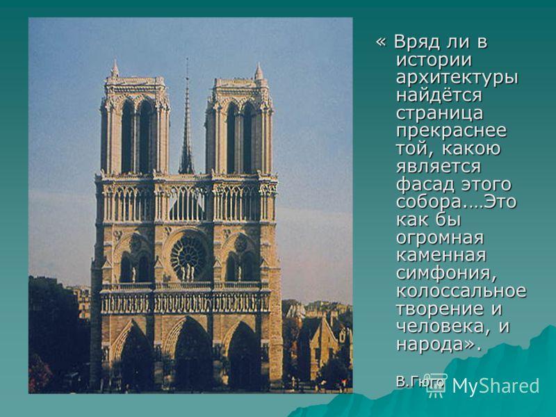 « Вряд ли в истории архитектуры найдётся страница прекраснее той, какою является фасад этого собора.…Это как бы огромная каменная симфония, колоссальное творение и человека, и народа». В.Гюго В.Гюго